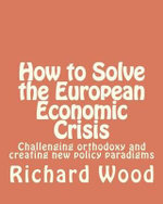 How to Solve the European Economic Crisis : Challenging Orthodoxy and Creating New Policy Paradigms - MR Richard Bruce Wood