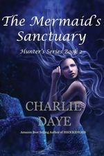 The Mermaid's Sanctuary : The Hunter's Series, Book 2 - Charlie Daye