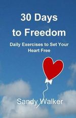 30 Days to Freedom : Daily Exercises to Set Your Heart Free - Sandy Walker