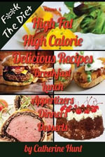 High Fat High Calorie Delicious Recipes : Breakfast Lunch Appertizers Dinners Desserts - Catherine Hunt
