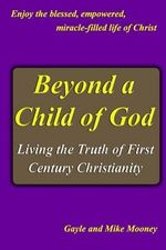 Beyond a Child of God : Living the Truth of First Century Christianity - Gayle And Mike Mooney