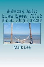 Relaxed Golf : Know More, Think Less, Play Better - Mark Lee