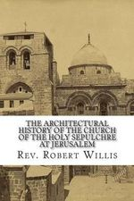 The Architectural History of the Church of the Holy Sepulchre at Jerusalem - Rev Robert Willis M a