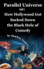 Parallel Universe or : How Hollywood Got Sucked Down the Black Hole of Comedy - Stephen Frank Vitale