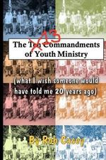 The 13 Commandments of Youth Ministry : What I Wish Someone Would Have Told Me 20 Years Ago. - Rob Casey