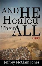 And He Healed Them All : A Day in the Life of the Teacher from Nazareth - Jeffrey McClain Jones
