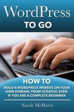 Wordpress to Go : How to Build a Wordpress Website on Your Own Domain, from Scratch, Even If You Are a Complete Beginner - Sarah McHarry