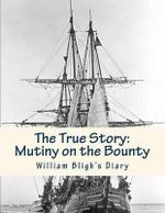 The True Story : Mutiny on the Bounty: Lieutenant William Bligh's Diary - William Bligh