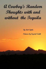 A Cowboy's Random Thoughts with and with Out the Tequila : A Cowboy's Random Thoughts with and with Out the Tequila - MR Bob S Dytko