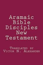 Aramaic Bible : Disciples New Testament - Victor N Alexander