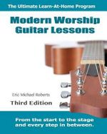 Modern Worship Guitar Lessons : Third Edition Learn-At-Home Lesson Course Book for the 8 Chords100 Songs Worship Guitar Program - Eric Michael Roberts