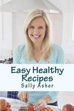 Easy Healthy Recipes : Over 190 Delicious Recipes for the Home Cook - Sally Asher