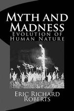 Myth and Madness : Evolution of Human Nature - Eric Richard Roberts