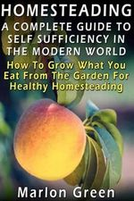 A Complete Guide to Self Sufficiency in the Modern World : How to Grow What You Eat from the Garden for Healthy Homesteading - Marlon Green