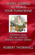 Short Stories to Tickle Your Funnybone : Excerpts from the Lady Justice Mystery/Comedy Series - Robert Thornhill