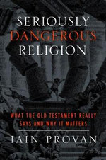 Seriously Dangerous Religion : What the Old Testament Really Says & Why it Matters - Iain Provan