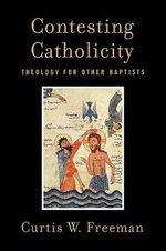 Contesting Catholicity : Theology for Other Baptists - Curtis W. Freeman