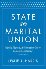 State of the Marital Union : Rhetoric, Identity, and Nineteenth-Century Marriage Controversies - Leslie J. Harris