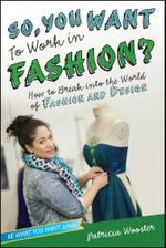 So, You Want to Work in Fashion? : How to Break into the World of Fashion and Design - Patricia Wooster