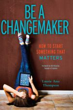 Be a Changemaker : How to Start Something That Matters - Laurie Ann Thompson
