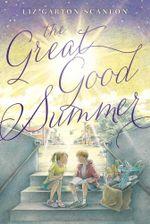 The Great Good Summer - Liz Garton Scanlon