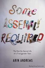 Some Assembly Required : The Not-So-Secret Life of a Transgender Teen - Arin Andrews