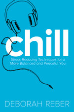 Chill : Stress-Reducing Techniques for a More Balanced, Peaceful You - Deborah Reber