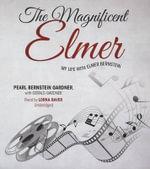 The Magnificent Elmer : My Life with Elmer Bernstein - Pearl Bernstein Gardner