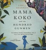 Mama Koko and the Hundred Gunmen : An Ordinary Family S Extraordinary Tale of Love, Loss, and Survival in Congo - Lisa J Shannon