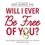 Will I Ever Be Free of You? : How to Navigate a High-Conflict Divorce from a Narcissist, and Heal Your Family - Dr Karyl McBride