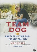 Team Dog : How to Train Your Dog--The Navy Seal Way - Mike Ritland
