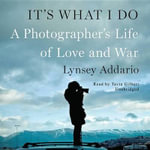 It S What I Do : A Photographer S Life of Love and War - Lynsey Addario