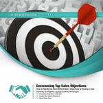 Overcoming Top Sales Objections : How to Handle the Most Difficult Sales Objections to Closing a Sale - Made for Success