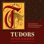 Tudors : The History of England from Henry VIII to Elizabeth 1 - Peter Ackroyd
