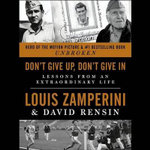 Don T Give Up, Don T Give in : Lessons from an Extraordinary Life - Louis Zamperini