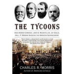 The Tycoons : How Andrew Carnegie, John D. Rockefeller, Jay Gould, and J. P. Morgan Invented the American Supereconomy - Charles R Morris