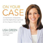 On Your Case : A Comprehensive, Compassionate (and Only Slightly Bossy) Legal Guide for Every Stage of a Woman S Life - Lisa Green
