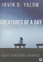 Creatures of a Day, and Other Tales of Psychotherapy - Irvin D Yalom