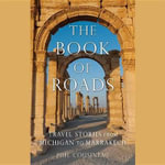 The Book of Roads : Travel Stories from Michigan to Marrakech - Phil Cousineau