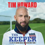 The Keeper : A Life of Saving Goals and Achieving Them - Tim Howard