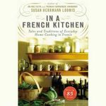 In a French Kitchen : Tales and Traditions of Everyday Home Cooking in France - Susan Hermann Loomis