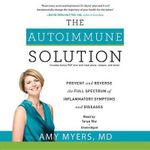 The Autoimmune Solution : Prevent and Reverse the Full Spectrum of Inflammatory Symptoms and Diseases - Amy Myers