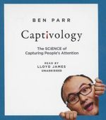 Captivology : The Science of Capturing People's Attention - Ben Parr