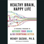 Healthy Brain, Happy Life : A Personal Program to Activate Your Brain and Do Everything Better - Wendy Suzuki