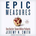 Epic Measures : One Doctor, Seven Billion Patients - Jeremy N Smith