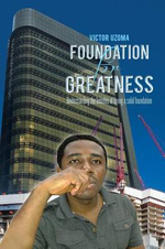 Foundation for Greatness : Understanding the Benefits of Laying a Solid Foundation. - Victor Uzoma