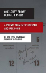 One Lousy Friday Before Easter : A Journey from Faith to Despair, and Back Again - Bob Keith Bonebrake