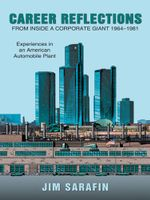 Career Reflections from inside a Corporate Giant 1964-1981 : Experiences in an American Automobile Plant - Jim Sarafin