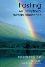 Fasting : An Exceptional Human Experience - Randi Fredricks Ph. D.