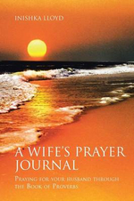 A Wife's Prayer Journal : Praying for Your Husband Through the Book of Proverbs - Inishka Lloyd